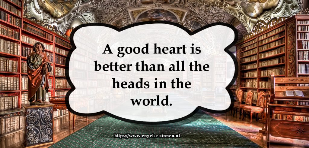 A good heart is better than all the heads in the world